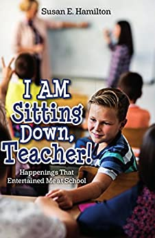 I AM Sitting Down, Teacher!: Happenings That Entertained Me at School by [E. Hamilton, Susan]
