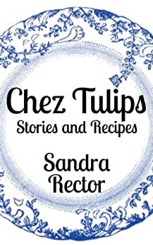 Chez Tulips - Stories and Recipes by [Rector, Sandra]