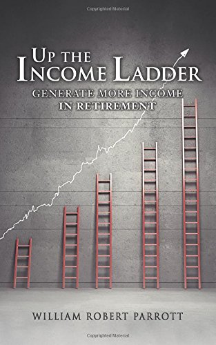 Up the Income Ladder: Generate More Income In Retirement William Robert Parrott