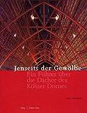 Jenseits der Gewölbe: Ein Führer über die Dächer des Kölner Domes (Meisterwerke des Kölner Domes)