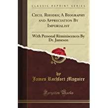 Cecil Rhodes; A Biography and Appreciation By Imperialist: With Personal Rèminiscences By Dr. Jameson (Classic Reprint)
