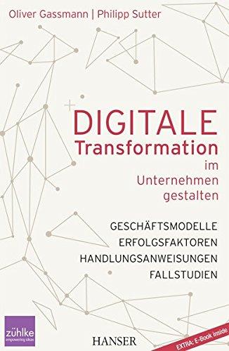 Digitale Transformation im Unternehmen gestalten: Geschäftsmodelle Erfolgsfaktoren Fallstudien Handlungsanweisungen