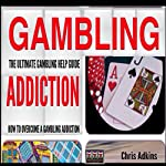 The Ultimate Gambling Addiction Help Guide: How to Overcome a Gambling Addiction and Problem Gambling Once and for All  | Chris Adkins
