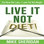 Live It, Not Diet!: Eat More Not Less, Lose Fat Not Weight | Mike Sheridan