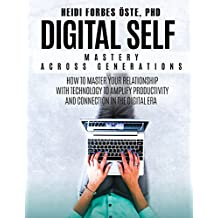 Digital Self Mastery Across Generations: How to Master Your Relationship with Technology to Amplify Productivity and Connection in the Digital Era