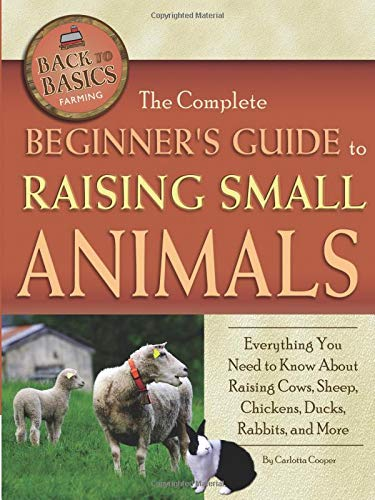 Download The Complete Beginners Guide to Raising Small Animals: Everything You Need to Know About Raising Cows, Sheep, Chickens, Ducks, Rabbits, and More (Back-To-Basics) (Back to Basics Farming) ebook