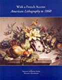 With a French Accent : American Lithography to 1860, Georgia B. Barnhill, Lauren B. Hewes, Catherine Wilcox-Titus, Marie-stephanie Delamaire, Helena Wright, 1929545673