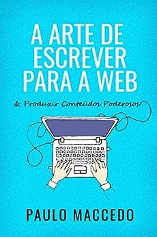 A Arte de Escrever Para a Web: E Produzir Conteúdos Poderosos (Edição 1) por [Maccedo, Paulo]