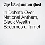 In Debate Over National Anthem, Black Wealth Becomes a Target | Vanessa Williams