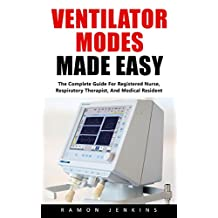 Ventilator Modes Made Easy: The Complete Guide For Registered Nurse, Respiratory Therapist, And Medical Resident!