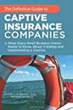 The Definitive Guide to Captive Insurance Companies, Peter J. Strauss, 1467038660