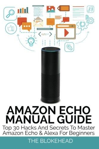 Amazon Echo Manual Guide: Top 30 Hacks And Secrets To Master Amazon Echo & Alexa For Beginners (The Blokehead Success Series) pdf epub