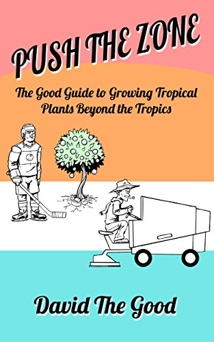 Push the Zone: The Good Guide to Growing Tropical Plants Beyond the Tropics (The Good Guide to Gardening Book 3) by [the Good, David]