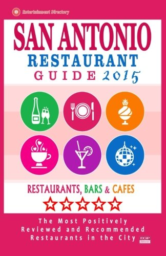 Read Online San Antonio Restaurant Guide 2015: Best Rated Restaurants in San Antonio, Texas - 500 restaurants, bars and cafés recommended for visitors, 2015. PDF