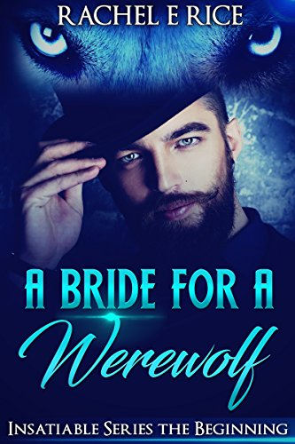 A Bride For A Werewolf: Insatiable: A Bride For A Werewolf: The Beginning by [Rice, Rachel E]