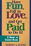 Have Fun, Fall in Love... And Get Paid for Doing It, Robert S. Burns, 0897166167