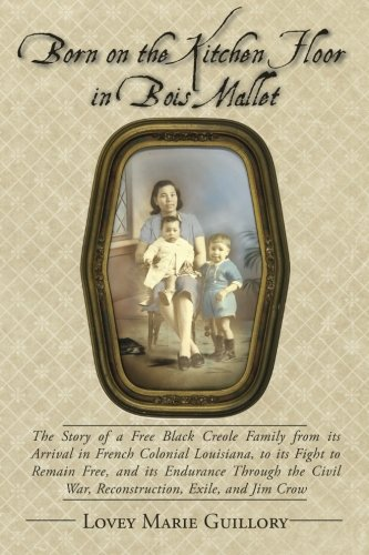 Born on the Kitchen Floor in Bois Mallet: The Story of a Free Black Creole Family from its Arrival in French Colonial Louisiana, to its Fight to Remain Free, and its Endurance Through the Civil War, Reconstruction, Exile, and Jim Crow