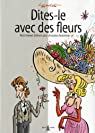 Dites-le avec des fleurs : Petit manuel délirant pour amoureux botanistes par Lerouge