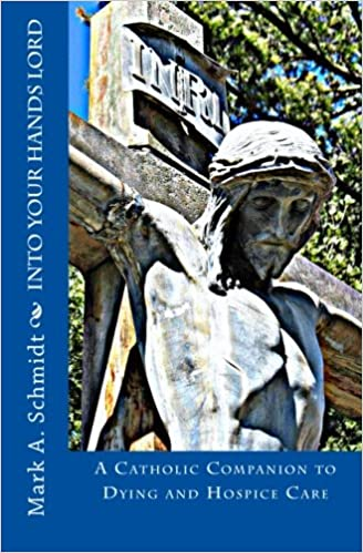 Into Your Hands Lord: A Catholic Companion to Dying and Hospice Care