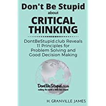 Critical Thinking: DontBeStupid.club Reveals 11 Principles for Problem Solving and Good Decision Making