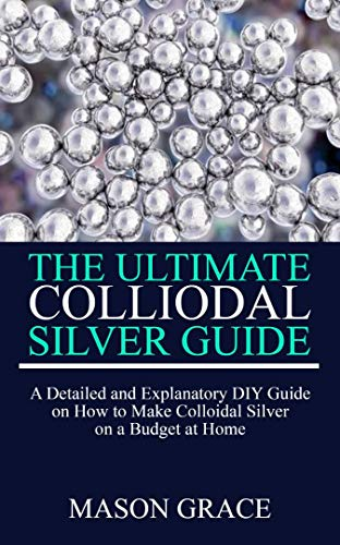 THE ULTIMATE COLLOIDAL SILVER GUIDE: A detailed and explanatory DIY guide on how to make Colloidal Silver on a Budget at home.