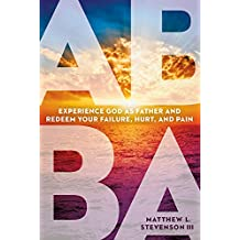 Abba: Experience God as Father and Redeem Your Failure, Hurt, and Pain