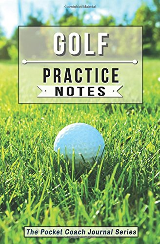 Golf Practice Notes: Golf Notebook for Coaching Tips and Goal Setting - Pocket Edition (The Pocket Coach Journal Series) pdf