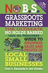 No B.S. Grassroots Marketing: The Ultimate No Holds Barred Take No Prisoner Guide to Growing Sales and Profits of Local Small Businesses Paperback