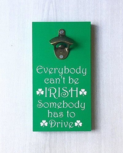 Everybody Can't Be Irish Somebody Has To Drive Beer Bottle Opener by LEADING EDGE DESIGNS | Irish Bottle Opener / Funny Irish Sign / Ireland Sign / Irish Decor / Irish Pub Sign by Leading Edge Designs