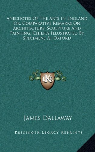 Read Online Anecdotes Of The Arts In England Or, Comparative Remarks On Architecture, Sculpture And Painting, Chiefly Illustrated By Specimens At Oxford PDF