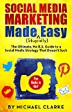 Social Media Marketing Made Stupidly Easy - The Ultimate NO B.S. Guide to a Social Media Strategy That Doesn't Suck