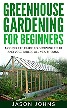 Greenhouse Gardening - A Beginners Guide To Growing Fruit and Vegetables All Year Round: Everything You Need To Know About Owning A Greenhouse (Inspiring Gardening Ideas Book 18) by [Johns, Jason]