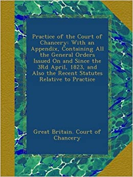 Book Practice of the Court of Chancery: With an Appendix, Containing All the General Orders Issued On and Since the 3Rd April, 1823, and Also the Recent Statutes Relative to Practice
