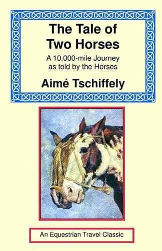 The Tale of Two Horses: A 10,000 Mile Journey as Told by the Horses (Equestrian Travel Classics) Aime Tschiffely