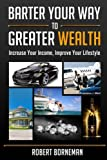 Barter Your Way to Greater Wealth: Increase Your Income - Improve Your Lifestyle
