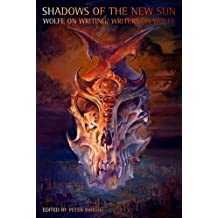 Shadows of the New Sun: Wolfe on Writing/Writers on Wolfe (Liverpool University Press - Liverpool Science Fiction Texts & Studies)