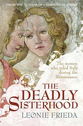 The Deadly Sisterhood: A story of Women, Power and Intrigue in the Italian Renaissance by Leonie Frieda (2013-07-11)