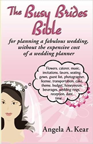 the busy brides bible for planning a fabulous wedding without the expensive cost of a wedding planner angela a kear 9781605944319 amazoncom books
