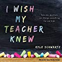 I Wish My Teacher Knew: How One Question Can Change Everything for Our Kids Audiobook by Kyle Schwartz Narrated by Allyson Ryan
