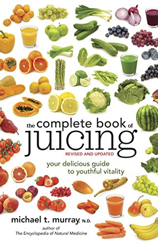 The Complete Book of Juicing, Revised and Updated: Your Delicious Guide to Youthful Vitality by Michael T. Murray N.D.