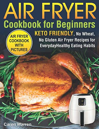 Air Fryer Cookbook for Beginners: Keto Friendly, No Wheat, No Gluten Air Fryer Recipes for Everyday Healthy Eating Habits (air fryer ninja, air fryer bible) by Independently published