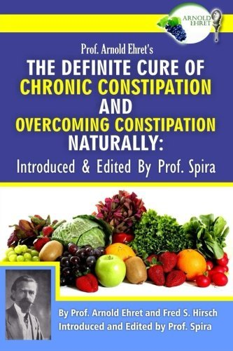[Arnold Ehret] -Prof. Arnold Ehret's The Definite Cure of Chronic Constipation and Overcoming Constipation Naturally_ Introduced & Edited by Prof. Spira- SoftCover