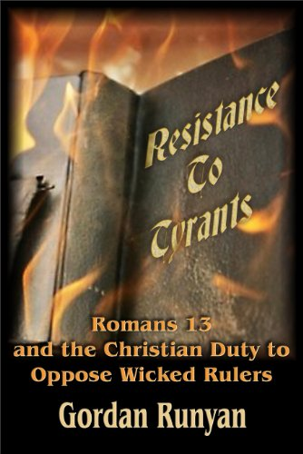 Resistance to Tyrants: Romans 13 and the Christian Duty to Oppose Wicked Rulers (Wicked Rulers)