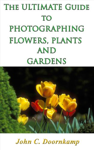 THE ULTIMATE GUIDE TO PHOTOGRAPHING FLOWERS, PLANTS AND GARDENS (POPULAR GUIDES TO GREAT PHOTOGRAPHY Book 5)