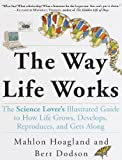 The Way Life Works: The Science Lover's Illustrated Guide to How Life Grows, Develops, Reproduces, and Gets Along