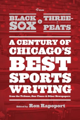 From Black Sox to Three-Peats: A Century of Chicago's Best Sportswriting from the ''Tribune,'' ''Sun-Times,'' and Other Newspapers by University of Chicago Press
