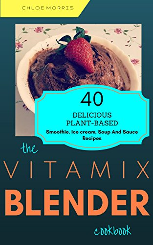 Vitamix Blender: 40 Delicious Plant Based, Whole Food, Superfood Recipes For Your Vitamix Standard, Vitamix TurboBlend VS, Vitamix 300, 750, 5200, 5300, ... (Vitamix Plant-Based Recipes Book 1) by Chloe Morris