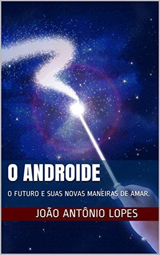 O ANDROIDE: O FUTURO E SUAS NOVAS MANEIRAS DE AMAR.