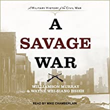 A Savage War: A Military History of the Civil War Audiobook by Wayne Wei-siang Hsieh, Williamson Murray Narrated by Mike Chamberlain