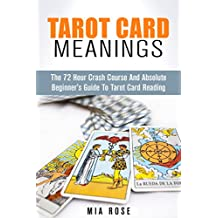 Tarot Card Meanings: The 72 Hour Crash Course And Absolute Beginner's Guide to Tarot Card Reading (Tarot Card Meanings, Tarot Cards, Fortune Telling, Wicca)